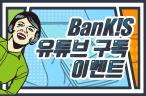 BanKIS 유튜브 구독 이벤트 이벤트 이미지
